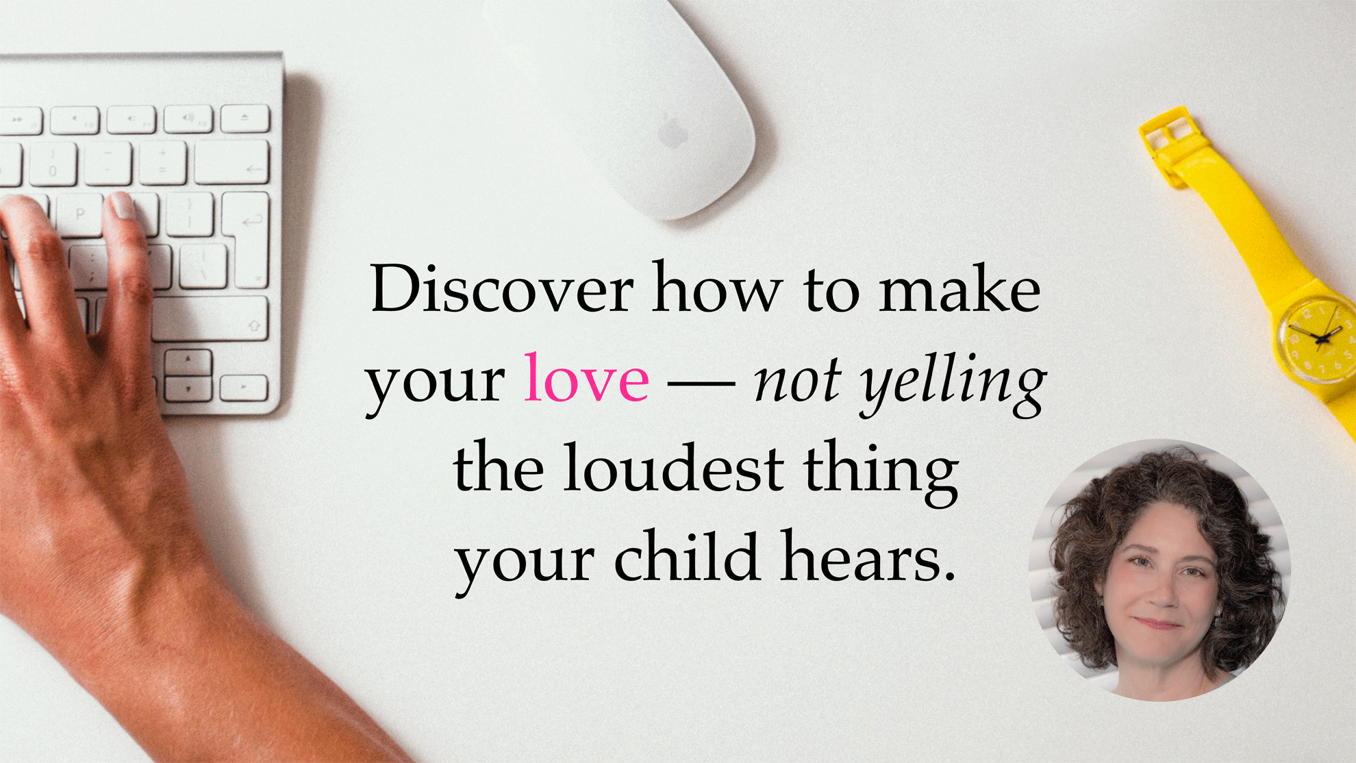 Discover how to make your love - not yelling the loudest thing your child hears
